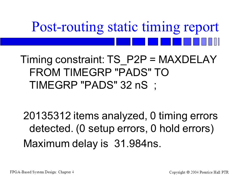 FPGA-Based System Design: Chapter 4 Copyright  2004 Prentice Hall PTR Post-routing static timing report Timing constraint: TS_P2P = MAXDELAY FROM TIMEGRP PADS TO TIMEGRP PADS 32 nS ; 20135312 items analyzed, 0 timing errors detected.