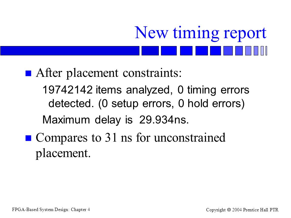 FPGA-Based System Design: Chapter 4 Copyright  2004 Prentice Hall PTR New timing report n After placement constraints: 19742142 items analyzed, 0 timing errors detected.