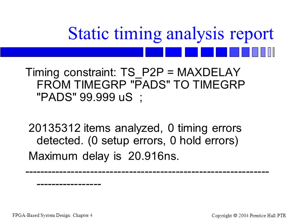 FPGA-Based System Design: Chapter 4 Copyright  2004 Prentice Hall PTR Static timing analysis report Timing constraint: TS_P2P = MAXDELAY FROM TIMEGRP PADS TO TIMEGRP PADS 99.999 uS ; 20135312 items analyzed, 0 timing errors detected.