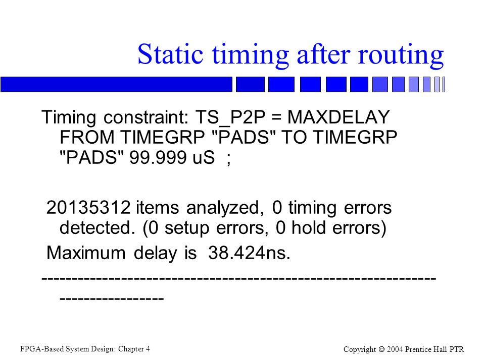 FPGA-Based System Design: Chapter 4 Copyright  2004 Prentice Hall PTR Static timing after routing Timing constraint: TS_P2P = MAXDELAY FROM TIMEGRP PADS TO TIMEGRP PADS 99.999 uS ; 20135312 items analyzed, 0 timing errors detected.