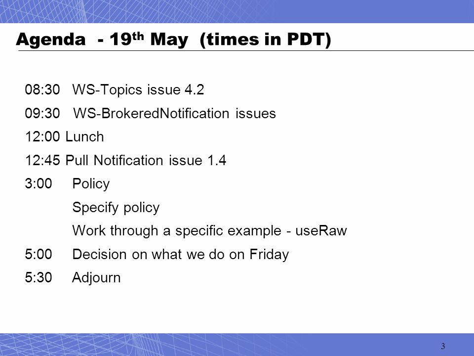 3 Agenda - 19 th May (times in PDT) 08:30WS-Topics issue 4.2 09:30 WS-BrokeredNotification issues 12:00 Lunch 12:45 Pull Notification issue 1.4 3:00 P