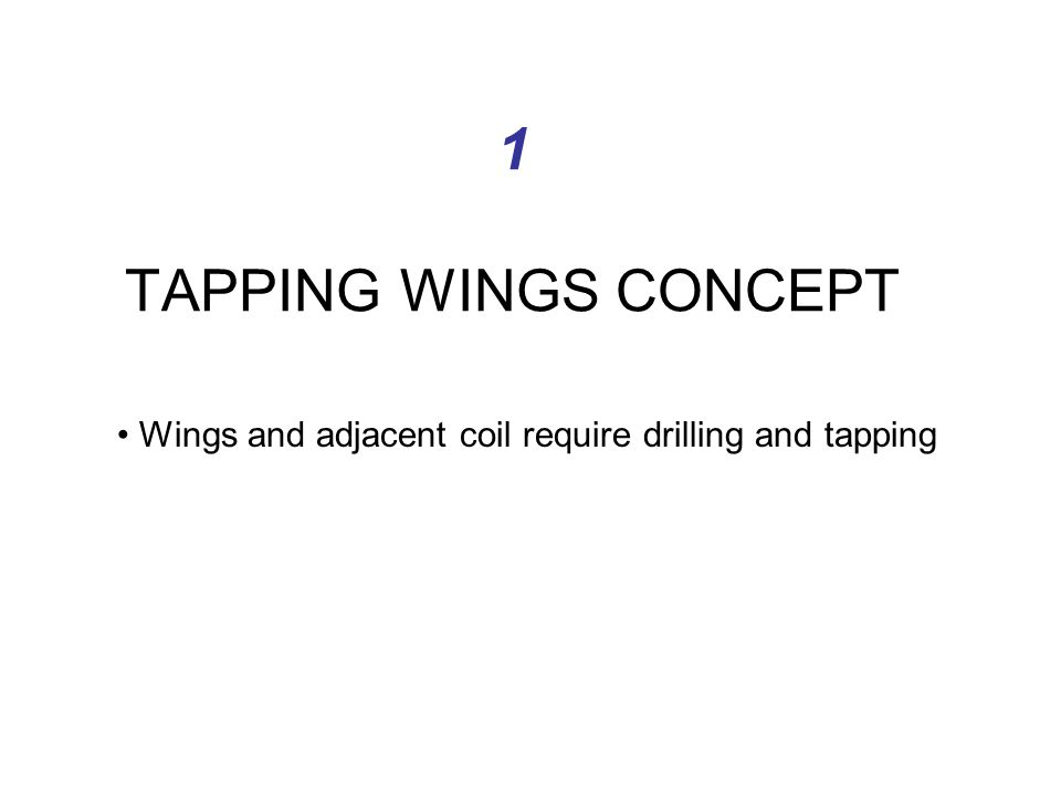 1 TAPPING WINGS CONCEPT Wings and adjacent coil require drilling and tapping