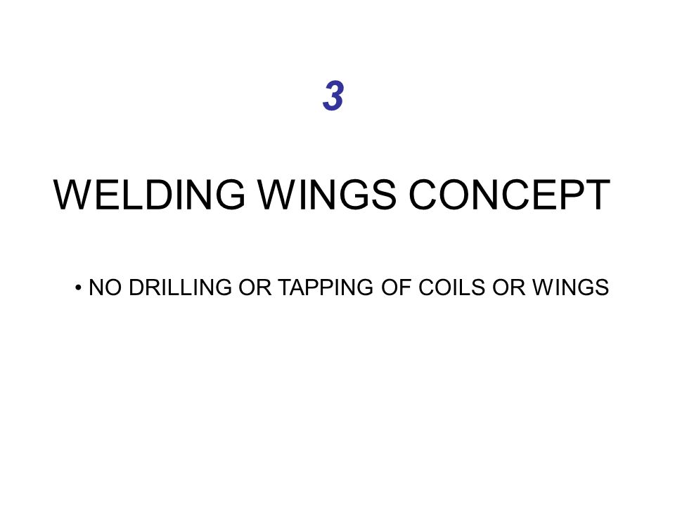 3 WELDING WINGS CONCEPT NO DRILLING OR TAPPING OF COILS OR WINGS