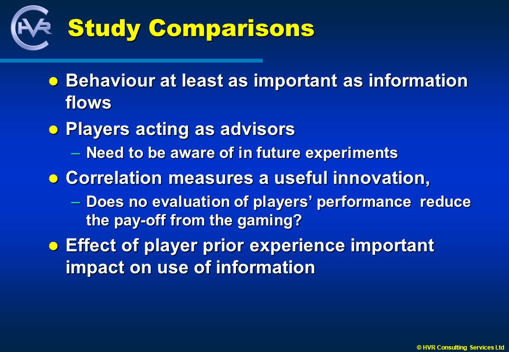 © HVR Consulting Services Ltd Study Comparisons Behaviour at least as important as information flows Behaviour at least as important as information flows Players acting as advisors Players acting as advisors –Need to be aware of in future experiments Correlation measures a useful innovation, Correlation measures a useful innovation, –Does no evaluation of players' performance reduce the pay-off from the gaming.