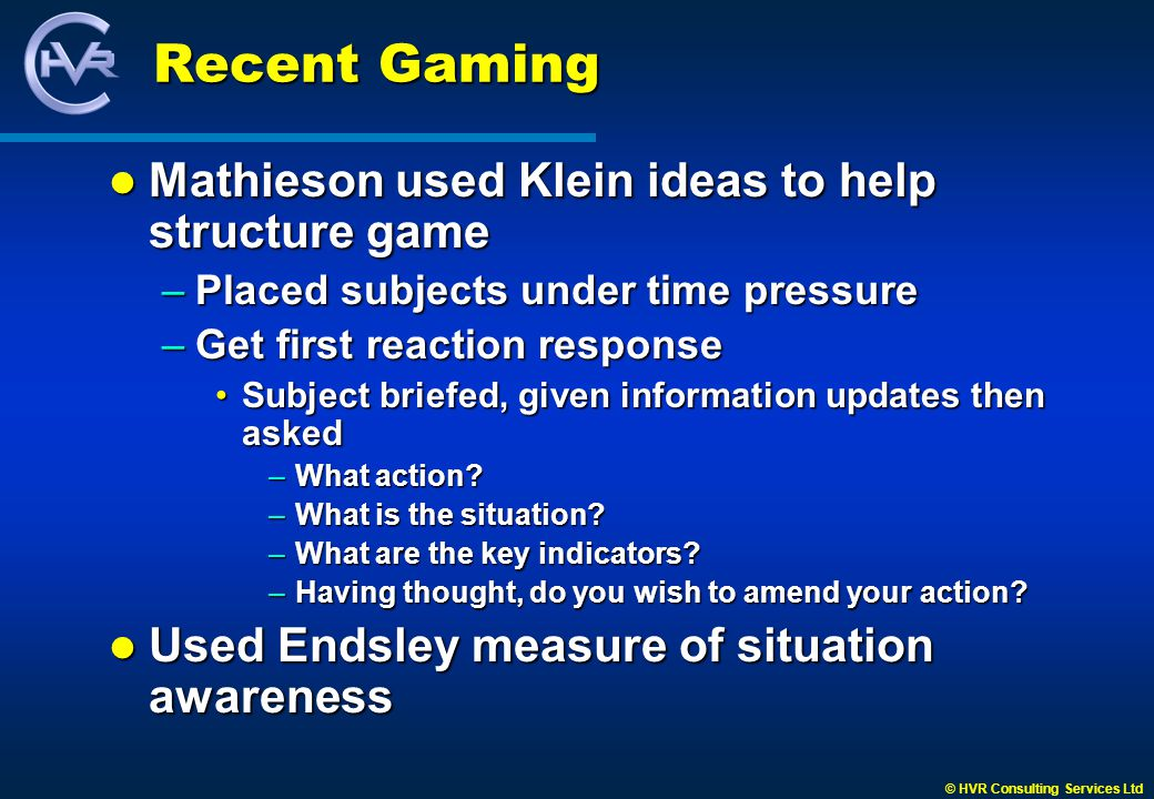 © HVR Consulting Services Ltd Recent Gaming Mathieson used Klein ideas to help structure game Mathieson used Klein ideas to help structure game –Placed subjects under time pressure –Get first reaction response Subject briefed, given information updates then askedSubject briefed, given information updates then asked –What action.