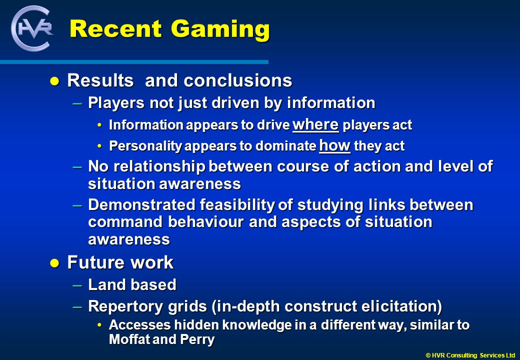 © HVR Consulting Services Ltd Recent Gaming Results and conclusions Results and conclusions –Players not just driven by information Information appears to drive where players actInformation appears to drive where players act Personality appears to dominate how they actPersonality appears to dominate how they act –No relationship between course of action and level of situation awareness –Demonstrated feasibility of studying links between command behaviour and aspects of situation awareness Future work Future work –Land based –Repertory grids (in-depth construct elicitation) Accesses hidden knowledge in a different way, similar to Moffat and PerryAccesses hidden knowledge in a different way, similar to Moffat and Perry