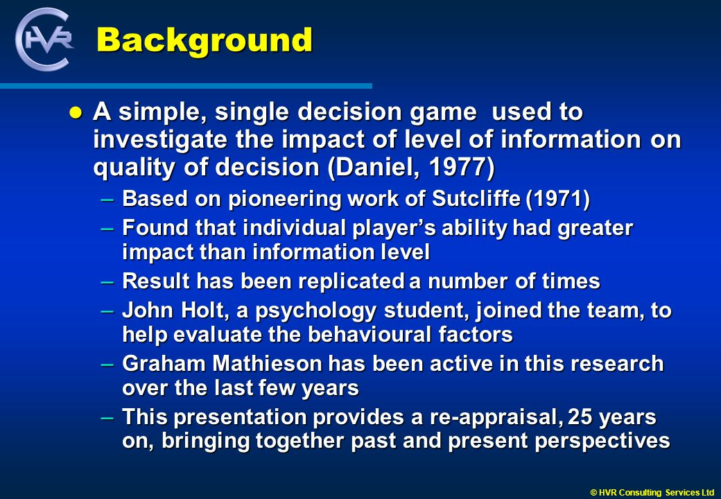 © HVR Consulting Services Ltd Study Comparisons Moffat and Perry (1997) provide extensive gaming methodology to correlate information, decisions and outcome, based on players asking for information Moffat and Perry (1997) provide extensive gaming methodology to correlate information, decisions and outcome, based on players asking for information –Regardless of decisions, two information sets dominated the choice of questions asked –Regardless of information requested, players decided between two specific courses of action Not able to establish relationship between information requested and decisions taken Not able to establish relationship between information requested and decisions taken –Demonstrated importance of internal influences