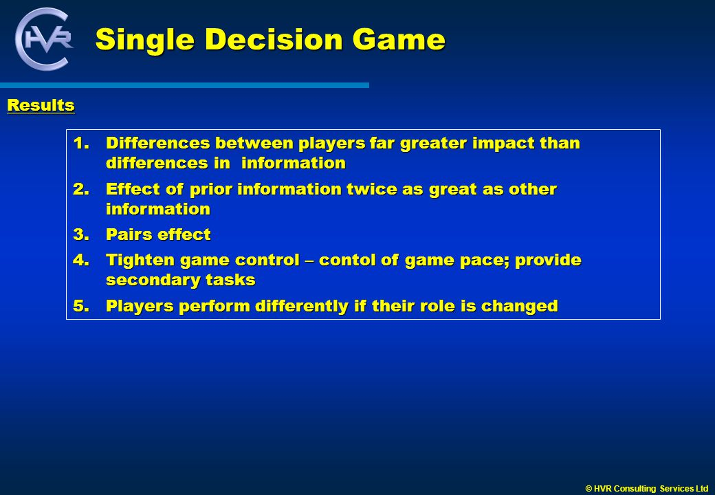 © HVR Consulting Services Ltd Single Decision Game 1.Differences between players far greater impact than differences in information 2.Effect of prior information twice as great as other information 3.Pairs effect 4.Tighten game control – contol of game pace; provide secondary tasks 5.Players perform differently if their role is changed Results