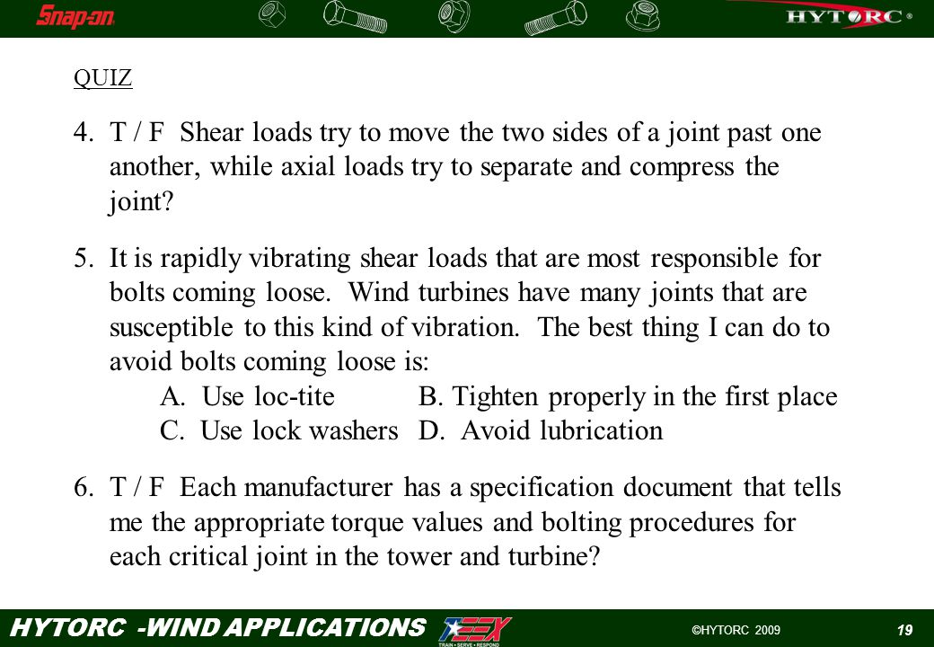 ©HYTORC 2009 HYTORC -WIND APPLICATIONS 19 QUIZ 4.T / F Shear loads try to move the two sides of a joint past one another, while axial loads try to separate and compress the joint.