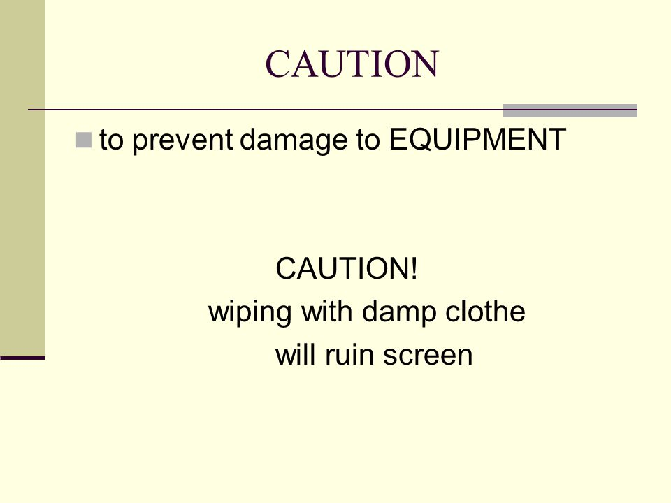 CAUTION to prevent damage to EQUIPMENT CAUTION! wiping with damp clothe will ruin screen