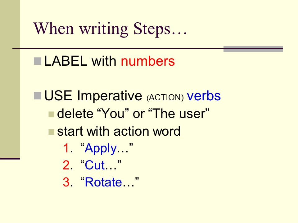 When writing Steps… LABEL with numbers USE Imperative ( ACTION) verbs delete You or The user start with action word 1.