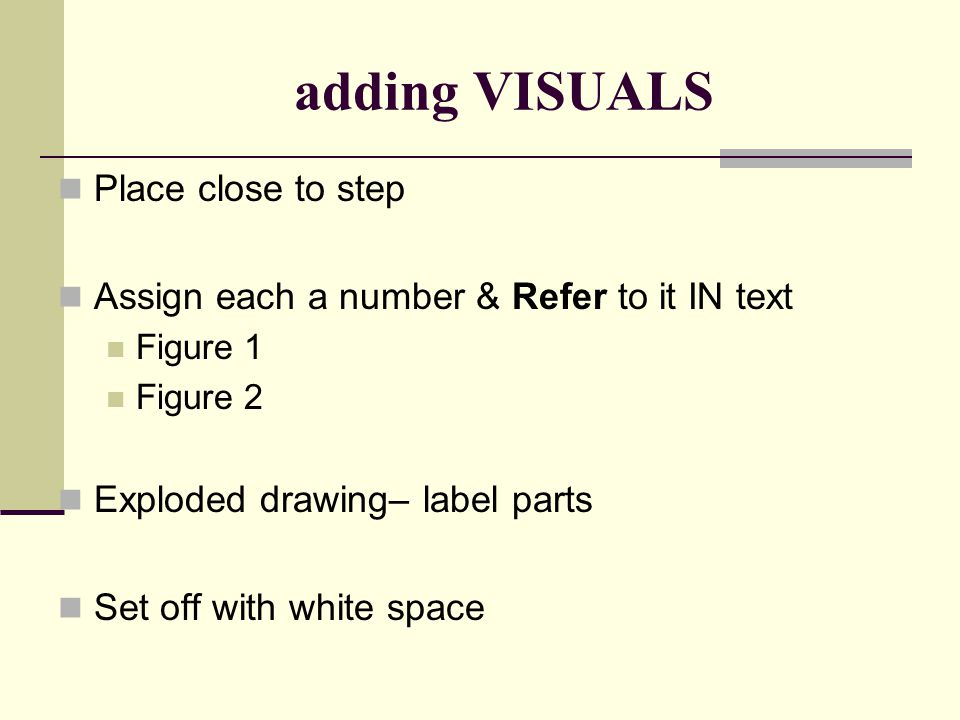adding VISUALS Place close to step Assign each a number & Refer to it IN text Figure 1 Figure 2 Exploded drawing– label parts Set off with white space