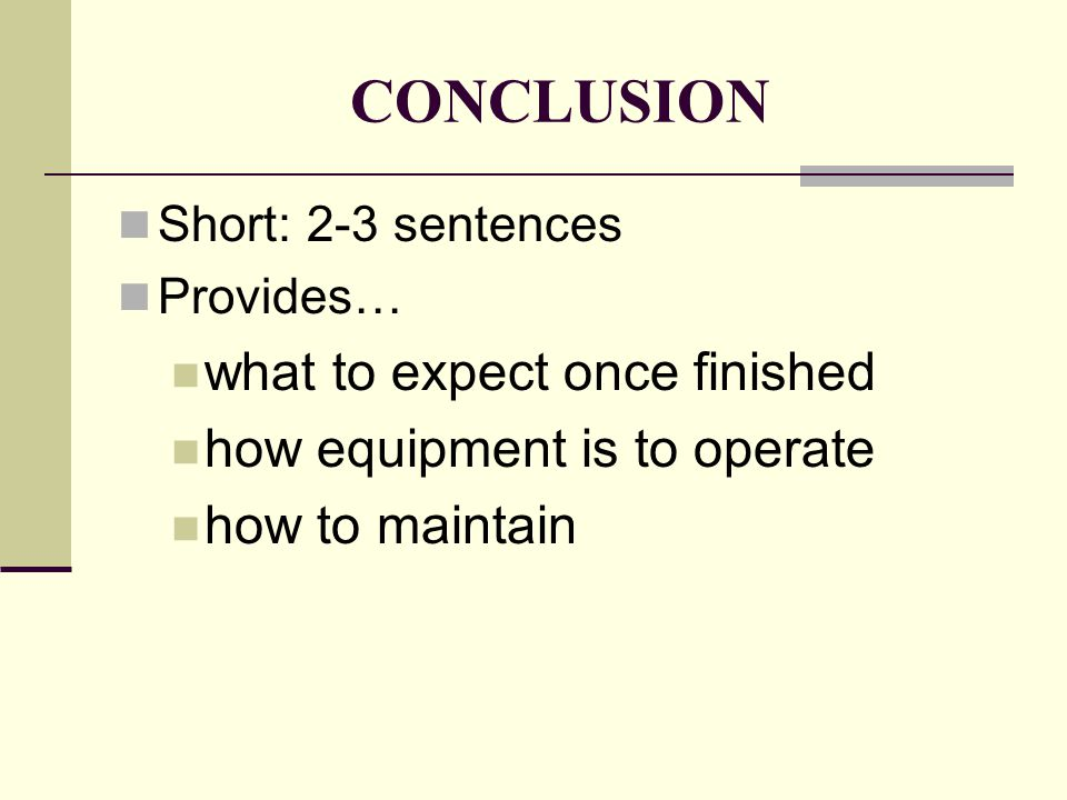 CONCLUSION Short: 2-3 sentences Provides… what to expect once finished how equipment is to operate how to maintain