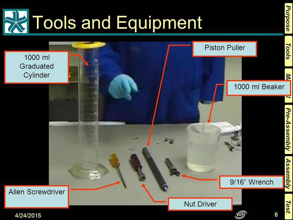 Tools Material Pre-Assembly Assembly Purpose Test 4/24/2015 6 Tools and Equipment 1000 ml Graduated Cylinder Nut Driver Allen Screwdriver Piston Puller 1000 ml Beaker 9/16 Wrench