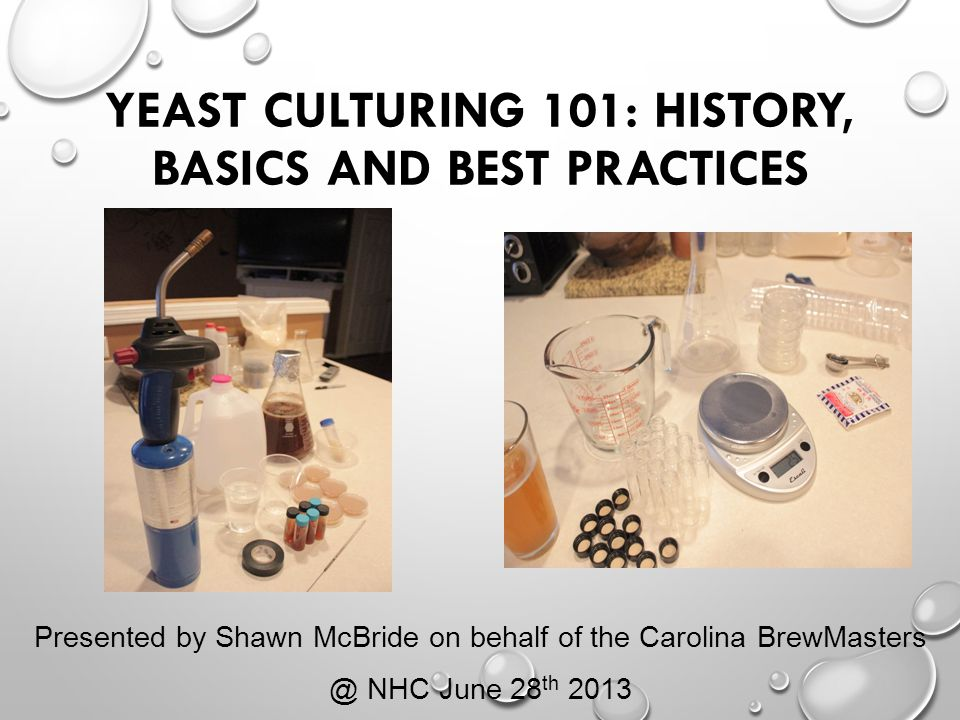 YEAST CULTURING 101: HISTORY, BASICS AND BEST PRACTICES Presented by Shawn McBride on behalf of the Carolina BrewMasters @ NHC June 28 th 2013