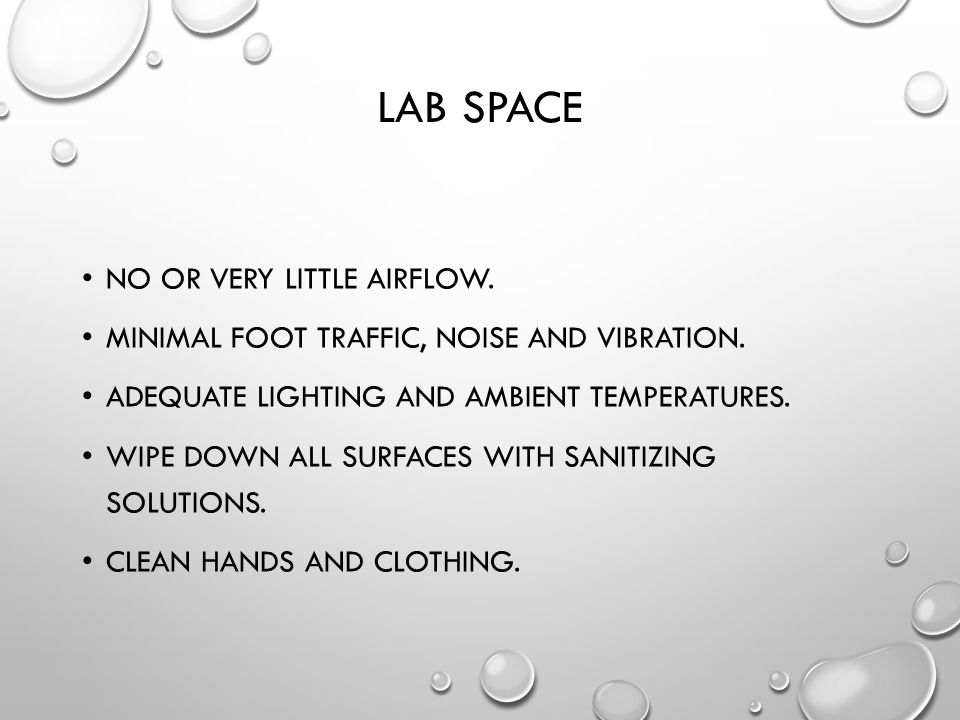 LAB SPACE NO OR VERY LITTLE AIRFLOW. MINIMAL FOOT TRAFFIC, NOISE AND VIBRATION. ADEQUATE LIGHTING AND AMBIENT TEMPERATURES. WIPE DOWN ALL SURFACES WIT