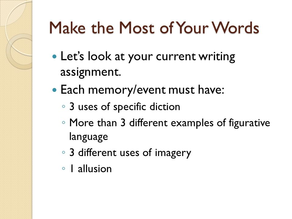 Make the Most of Your Words Let's look at your current writing assignment.