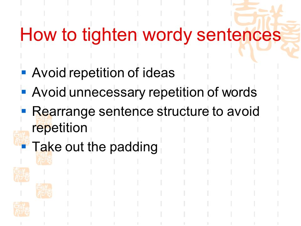 How to tighten wordy sentences  Avoid repetition of ideas  Avoid unnecessary repetition of words  Rearrange sentence structure to avoid repetition