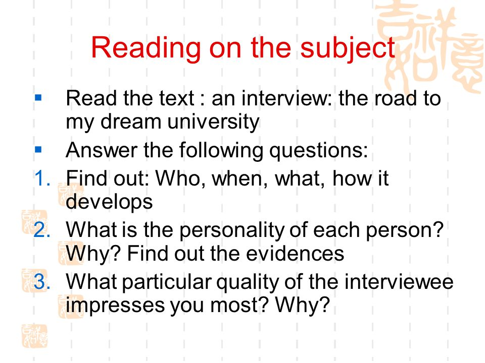 Reading on the subject  Read the text : an interview: the road to my dream university  Answer the following questions: 1.Find out: Who, when, what,
