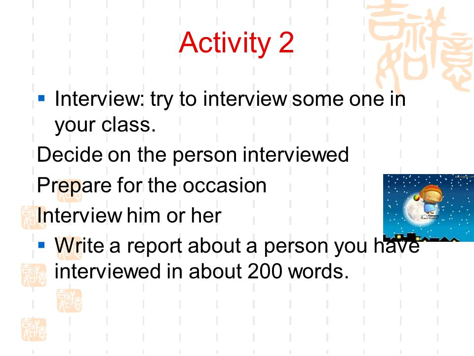 Activity 2  Interview: try to interview some one in your class. Decide on the person interviewed Prepare for the occasion Interview him or her  Writ