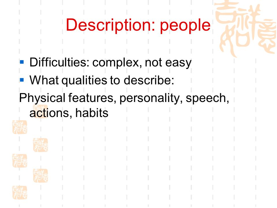 Description: people  Difficulties: complex, not easy  What qualities to describe: Physical features, personality, speech, actions, habits