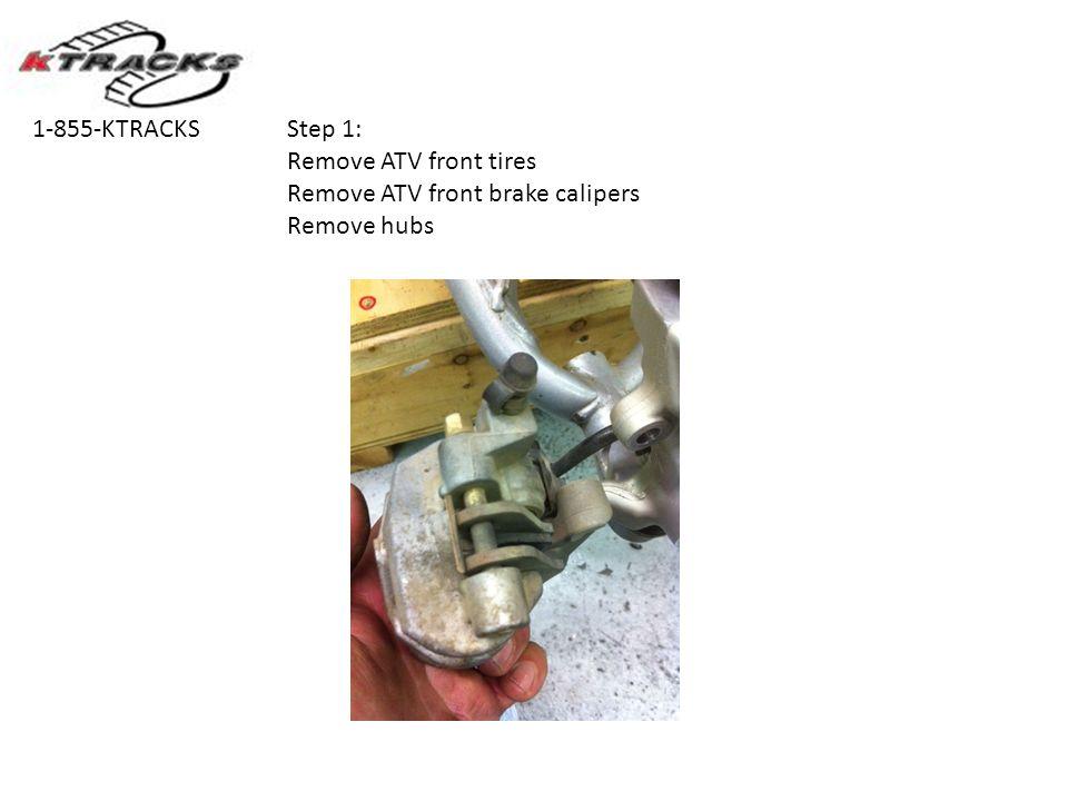 Step 1: Remove ATV front tires Remove ATV front brake calipers Remove hubs 1-855-KTRACKS