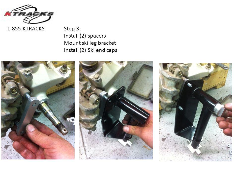 Step 3: Install (2) spacers Mount ski leg bracket Install (2) Ski end caps 1-855-KTRACKS