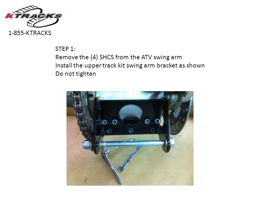 STEP 1: Remove the (4) SHCS from the ATV swing arm Install the upper track kit swing arm bracket as shown Do not tighten 1-855-KTRACKS