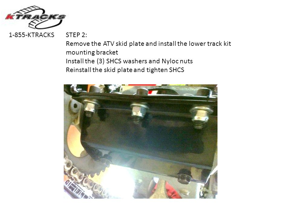 STEP 2: Remove the ATV skid plate and install the lower track kit mounting bracket Install the (3) SHCS washers and Nyloc nuts Reinstall the skid plate and tighten SHCS 1-855-KTRACKS