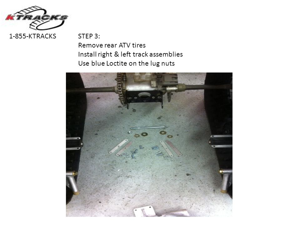 STEP 3: Remove rear ATV tires Install right & left track assemblies Use blue Loctite on the lug nuts 1-855-KTRACKS