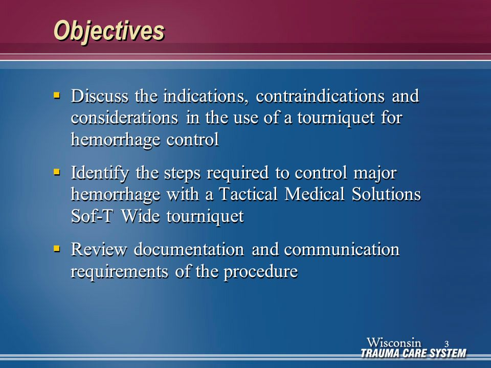 Objectives  Discuss the indications, contraindications and considerations in the use of a tourniquet for hemorrhage control  Identify the steps requ