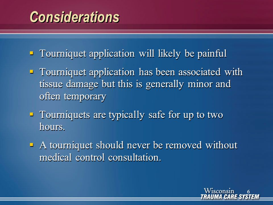 Complications  Consider placing a second tourniquet above the first one if severe bleeding continues  Generally, tourniquet application is safe for up to 2 hours  Contact medical control before loosening or removing a tourniquet  Consider placing a second tourniquet above the first one if severe bleeding continues  Generally, tourniquet application is safe for up to 2 hours  Contact medical control before loosening or removing a tourniquet 17
