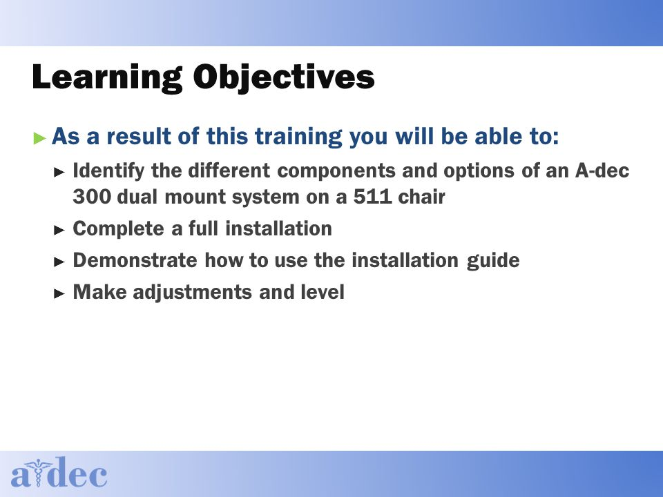 Learning Objectives ► As a result of this training you will be able to: ► Identify the different components and options of an A-dec 300 dual mount system on a 511 chair ► Complete a full installation ► Demonstrate how to use the installation guide ► Make adjustments and level