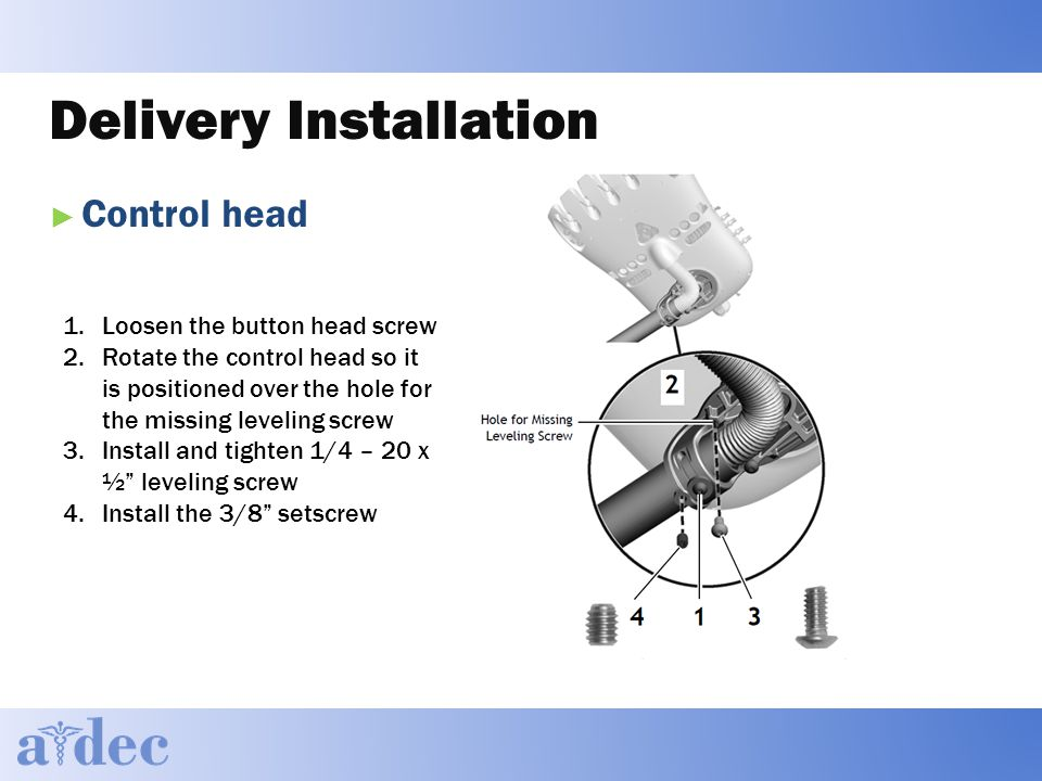 Delivery Installation ► Control head 1.Loosen the button head screw 2.Rotate the control head so it is positioned over the hole for the missing leveling screw 3.Install and tighten 1/4 – 20 x ½ leveling screw 4.Install the 3/8 setscrew