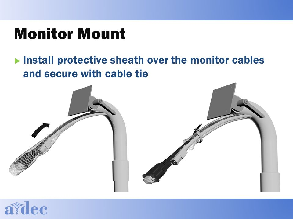 Monitor Mount ► Install protective sheath over the monitor cables and secure with cable tie