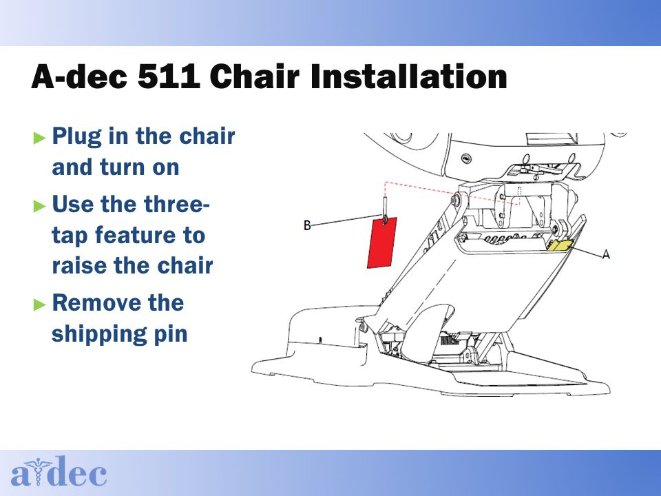 A-dec 511 Chair Installation ► Plug in the chair and turn on ► Use the three- tap feature to raise the chair ► Remove the shipping pin
