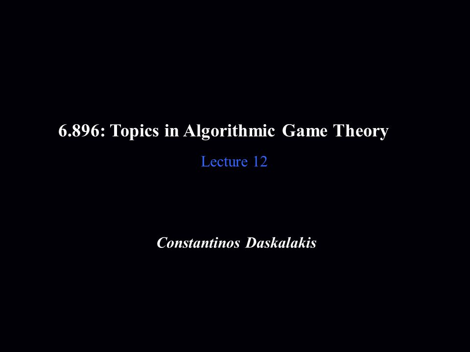 6.896: Topics in Algorithmic Game Theory Lecture 12 Constantinos Daskalakis