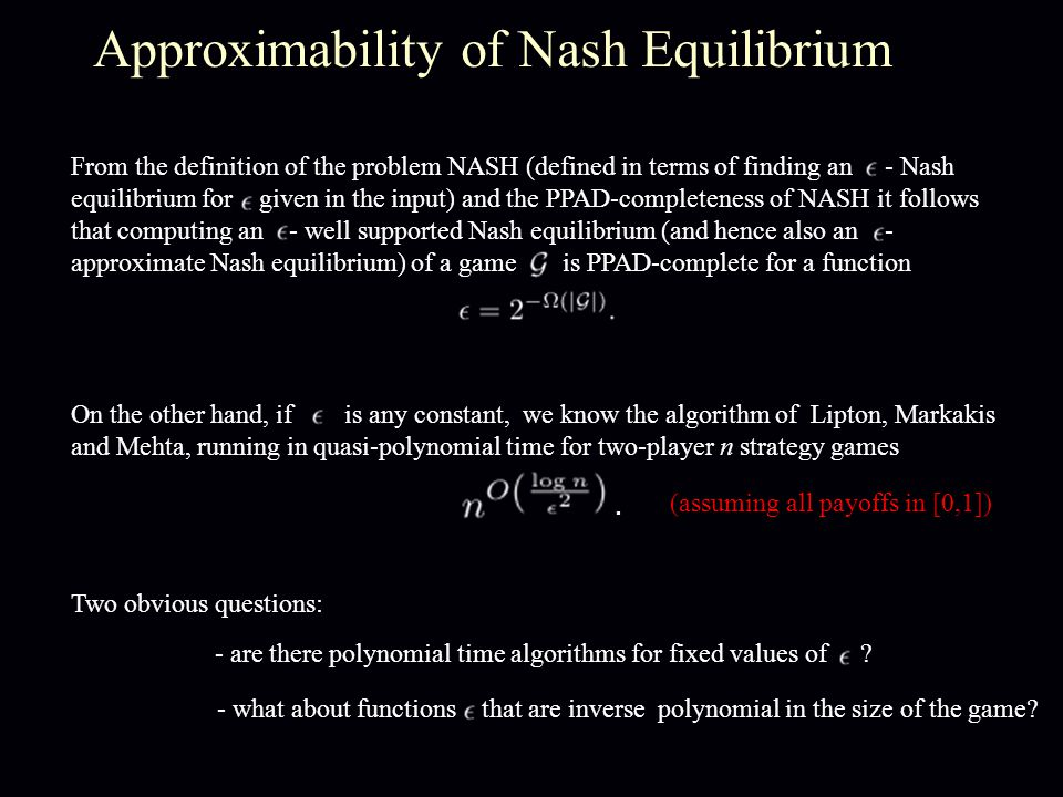 Approximability of Nash Equilibrium On the other hand, if is any constant, we know the algorithm of Lipton, Markakis and Mehta, running in quasi-polynomial time for two-player n strategy games.