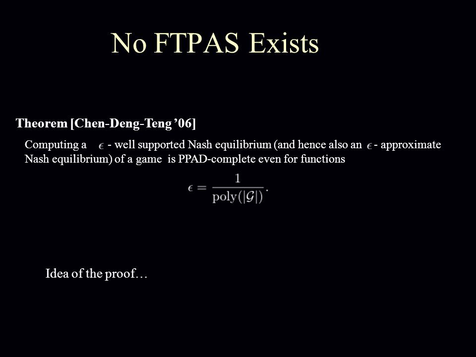 No FTPAS Exists Theorem [Chen-Deng-Teng '06] Computing a - well supported Nash equilibrium (and hence also an - approximate Nash equilibrium) of a game is PPAD-complete even for functions Idea of the proof…