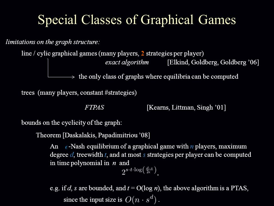 Special Classes of Graphical Games line / cylic graphical games (many players, 2 strategies per player) exact algorithm[Elkind, Goldberg, Goldberg '06] the only class of graphs where equilibria can be computed limitations on the graph structure: trees (many players, constant #strategies) FTPAS[Kearns, Littman, Singh '01] bounds on the cyclicity of the graph: e.g.
