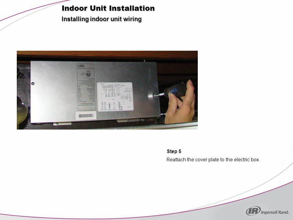 Installing indoor unit wiring Step 5 Indoor Unit Installation Reattach the cover plate to the electric box.