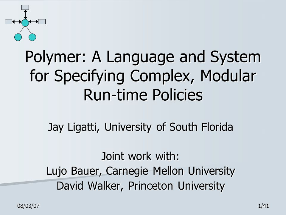 08/03/071/41 Polymer: A Language and System for Specifying Complex, Modular Run-time Policies Jay Ligatti, University of South Florida Joint work with