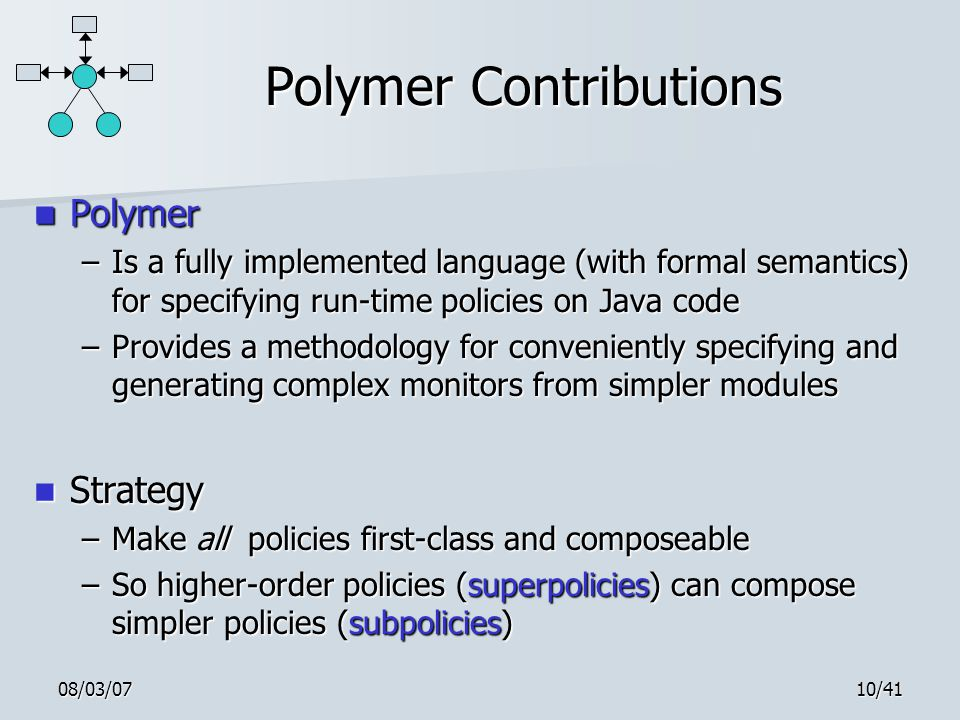 08/03/0710/41 Polymer Contributions Polymer Polymer –Is a fully implemented language (with formal semantics) for specifying run-time policies on Java
