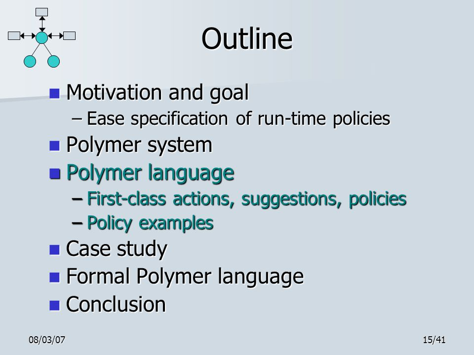 08/03/0715/41 Outline Motivation and goal Motivation and goal –Ease specification of run-time policies Polymer system Polymer system Polymer language