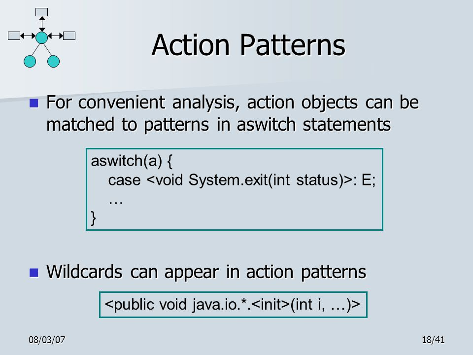 08/03/0718/41 Action Patterns For convenient analysis, action objects can be matched to patterns in aswitch statements For convenient analysis, action objects can be matched to patterns in aswitch statements Wildcards can appear in action patterns Wildcards can appear in action patterns aswitch(a) { case : E; … } (int i, …)>