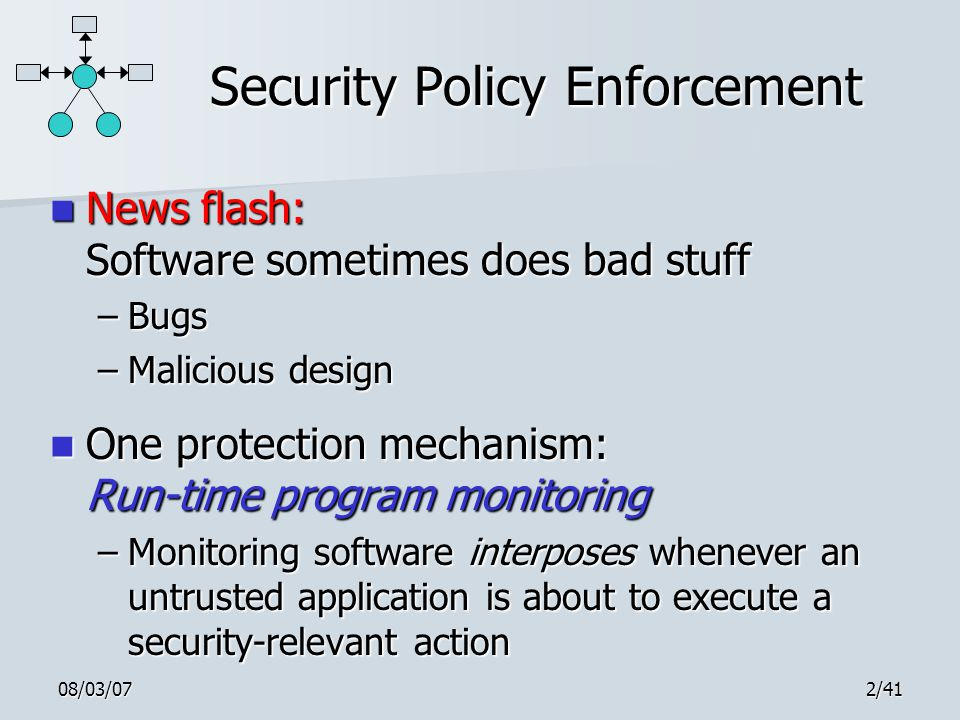 08/03/072/41 Security Policy Enforcement News flash: Software sometimes does bad stuff News flash: Software sometimes does bad stuff –Bugs –Malicious design One protection mechanism: Run-time program monitoring One protection mechanism: Run-time program monitoring –Monitoring software interposes whenever an untrusted application is about to execute a security-relevant action