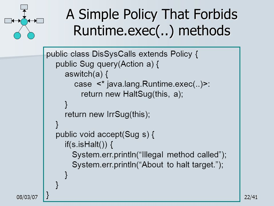 08/03/0722/41 A Simple Policy That Forbids Runtime.exec(..) methods public class DisSysCalls extends Policy { public Sug query(Action a) { aswitch(a) { case : return new HaltSug(this, a); } return new IrrSug(this); } public void accept(Sug s) { if(s.isHalt()) { System.err.println( Illegal method called ); System.err.println( About to halt target. ); }