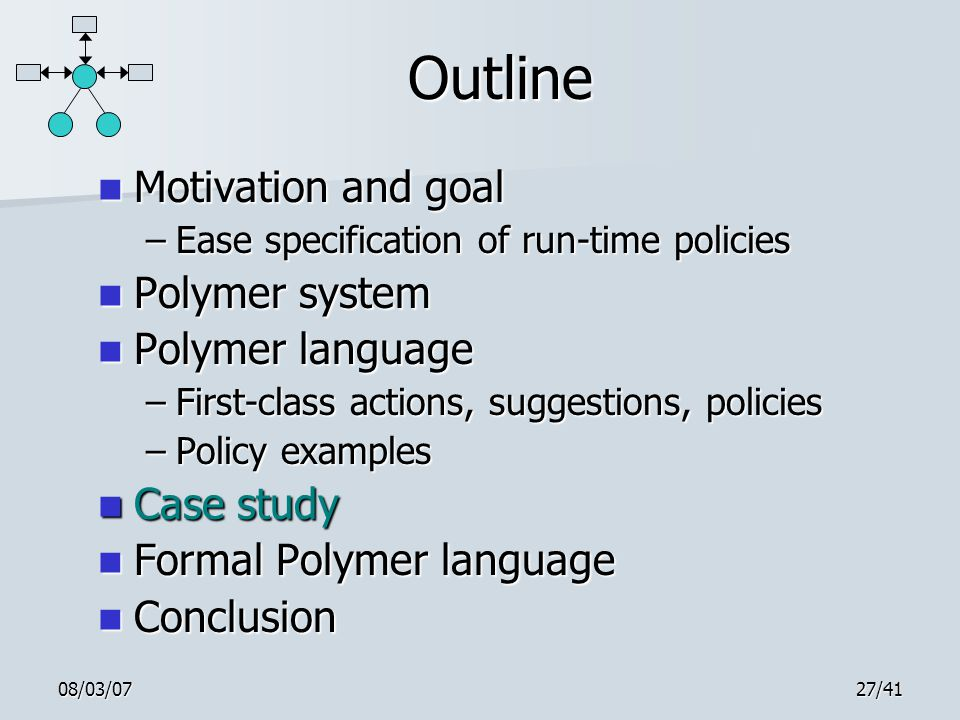 08/03/0727/41 Outline Motivation and goal Motivation and goal –Ease specification of run-time policies Polymer system Polymer system Polymer language Polymer language –First-class actions, suggestions, policies –Policy examples Case study Case study Formal Polymer language Formal Polymer language Conclusion Conclusion