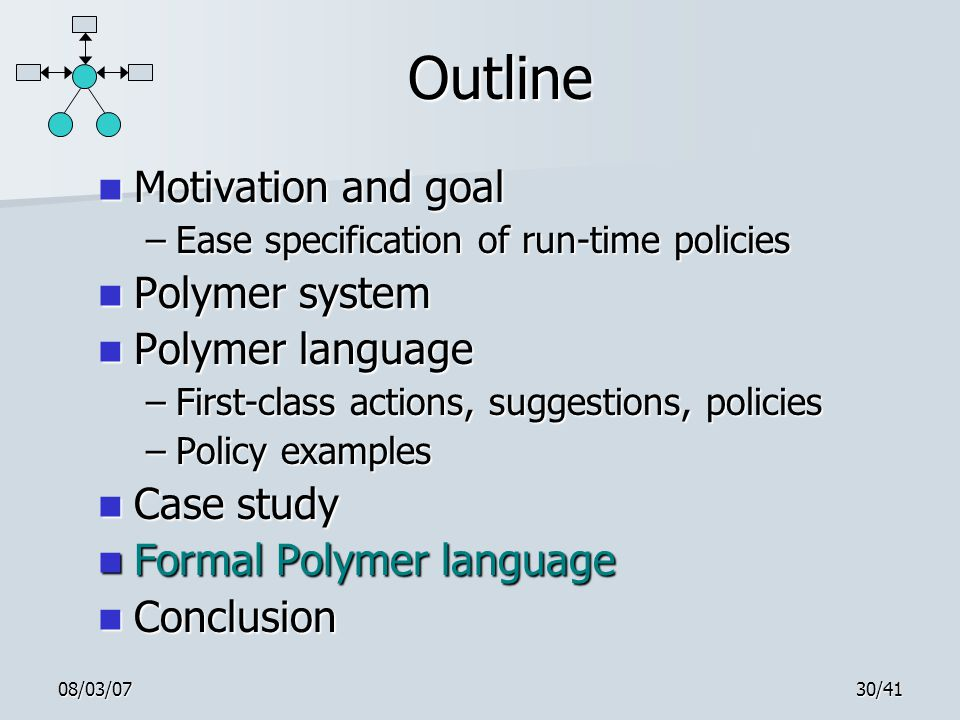 08/03/0730/41 Outline Motivation and goal Motivation and goal –Ease specification of run-time policies Polymer system Polymer system Polymer language Polymer language –First-class actions, suggestions, policies –Policy examples Case study Case study Formal Polymer language Formal Polymer language Conclusion Conclusion