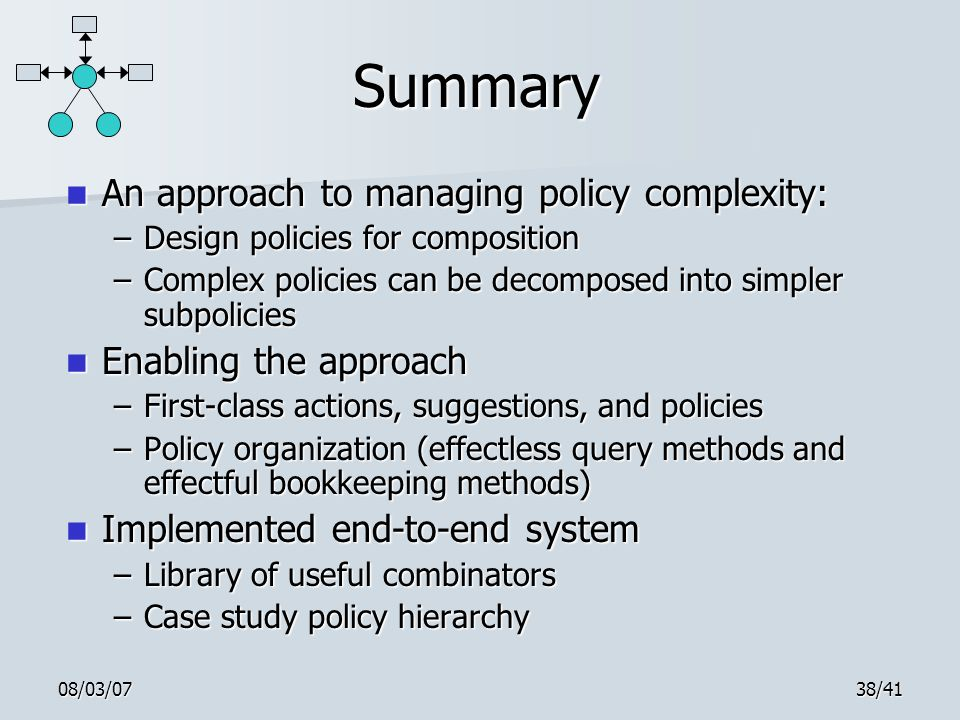08/03/0738/41 Summary An approach to managing policy complexity: An approach to managing policy complexity: –Design policies for composition –Complex